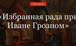 Избранная рада при Иване Грозном – начало реформ по датам, создание и роспуск