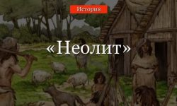 Неолит – эпоха изменения хозяйства, особенности общества