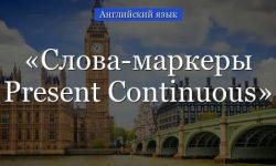 Слова-маркеры Present Continuous – указатели времени, вспомогательные слова-подсказки