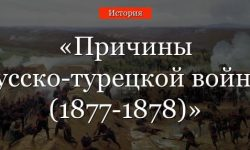Причины русско-турецкой войны 1877-1878 – основной повод и предпосылки