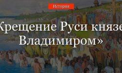 Крещение Руси – кратко самое главное и дата дня крещения князем Владимиром