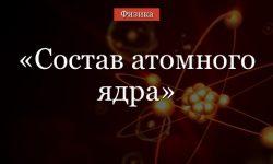 Состав атомного ядра – протоны и нейтроны кратко