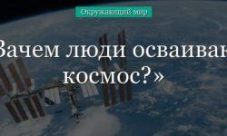 Зачем люди осваивают космос? (окружающий мир, 1 класс)